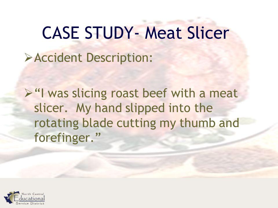 CASE STUDY- Meat Slicer  Accident Description:  I was slicing roast beef with a meat slicer.