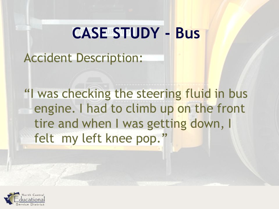 CASE STUDY - Bus Accident Description: I was checking the steering fluid in bus engine.