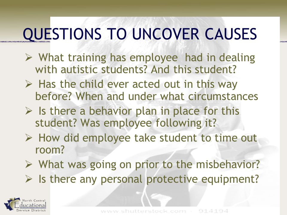 QUESTIONS TO UNCOVER CAUSES  What training has employee had in dealing with autistic students.
