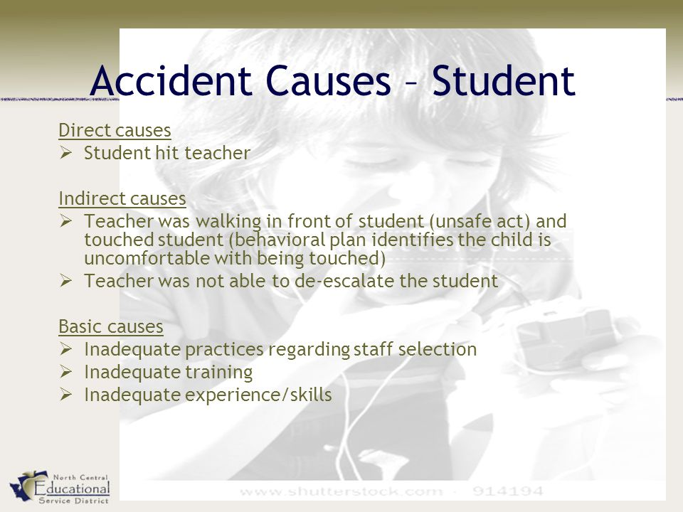 Accident Causes – Student Direct causes  Student hit teacher Indirect causes  Teacher was walking in front of student (unsafe act) and touched student (behavioral plan identifies the child is uncomfortable with being touched)  Teacher was not able to de-escalate the student Basic causes  Inadequate practices regarding staff selection  Inadequate training  Inadequate experience/skills