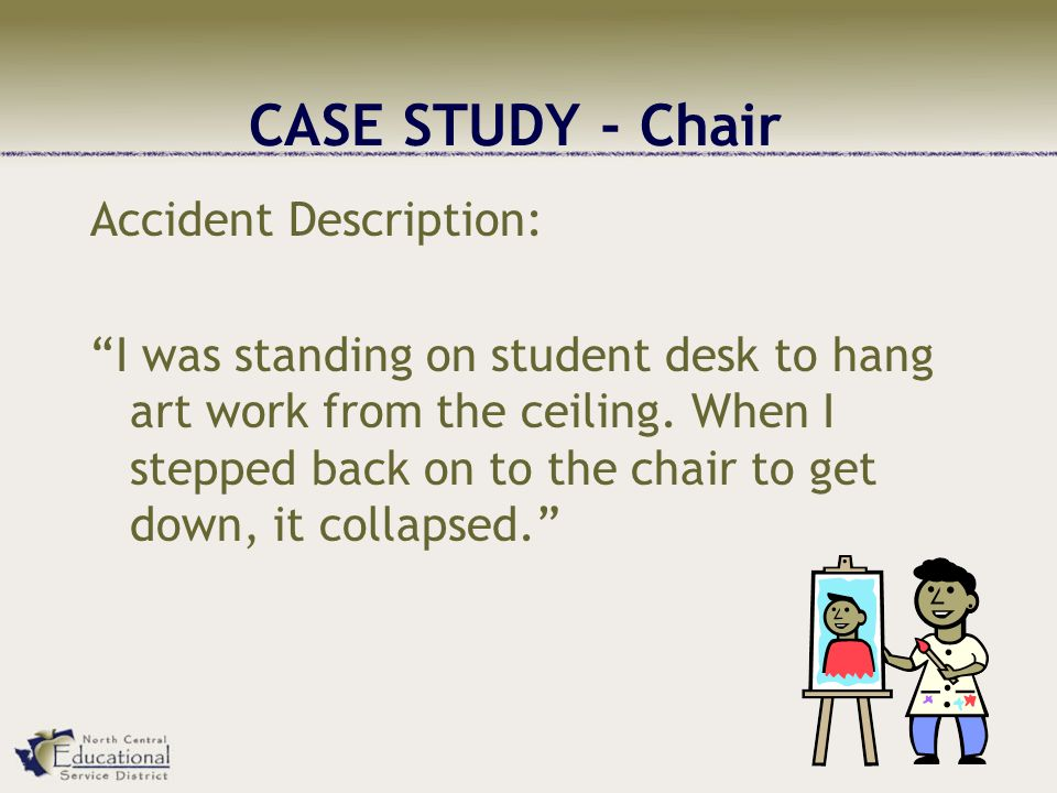 CASE STUDY - Chair Accident Description: I was standing on student desk to hang art work from the ceiling.