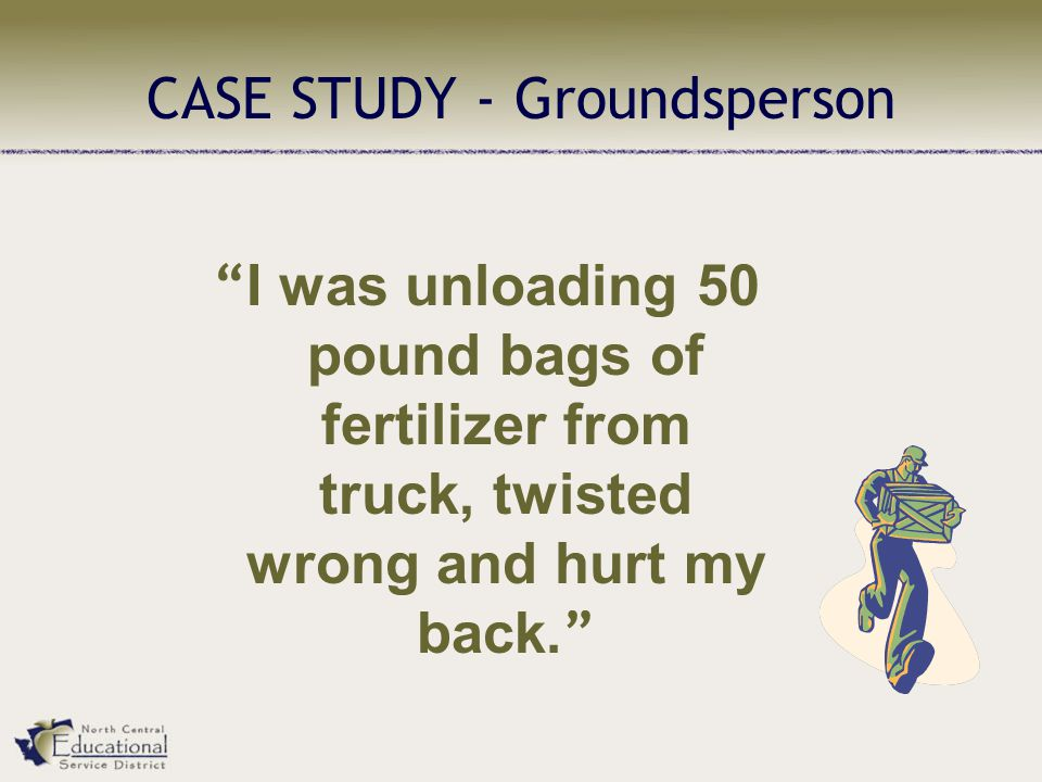 CASE STUDY - Groundsperson I was unloading 50 pound bags of fertilizer from truck, twisted wrong and hurt my back.