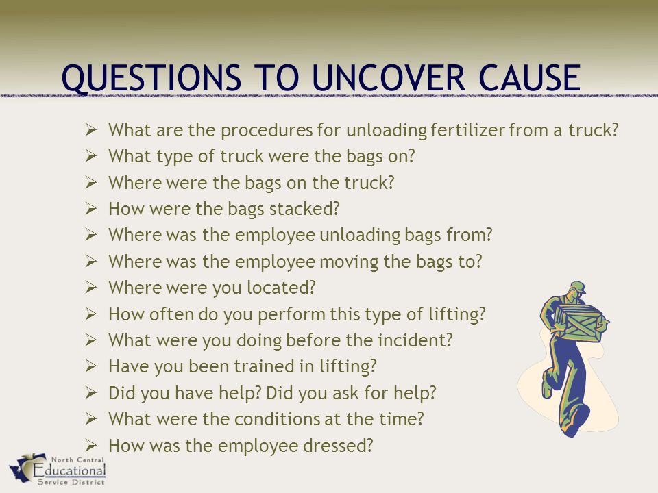 QUESTIONS TO UNCOVER CAUSE  What are the procedures for unloading fertilizer from a truck.