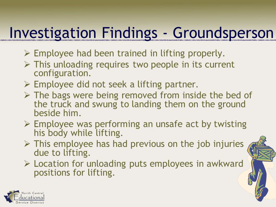 Investigation Findings - Groundsperson  Employee had been trained in lifting properly.