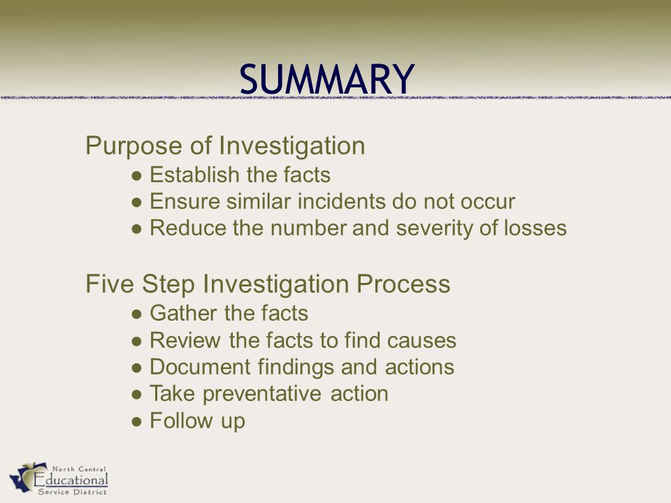 SUMMARY Purpose of Investigation ● Establish the facts ● Ensure similar incidents do not occur ● Reduce the number and severity of losses Five Step Investigation Process ● Gather the facts ● Review the facts to find causes ● Document findings and actions ● Take preventative action ● Follow up