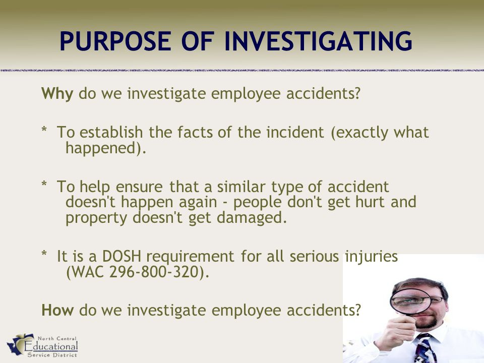 PURPOSE OF INVESTIGATING Why do we investigate employee accidents.
