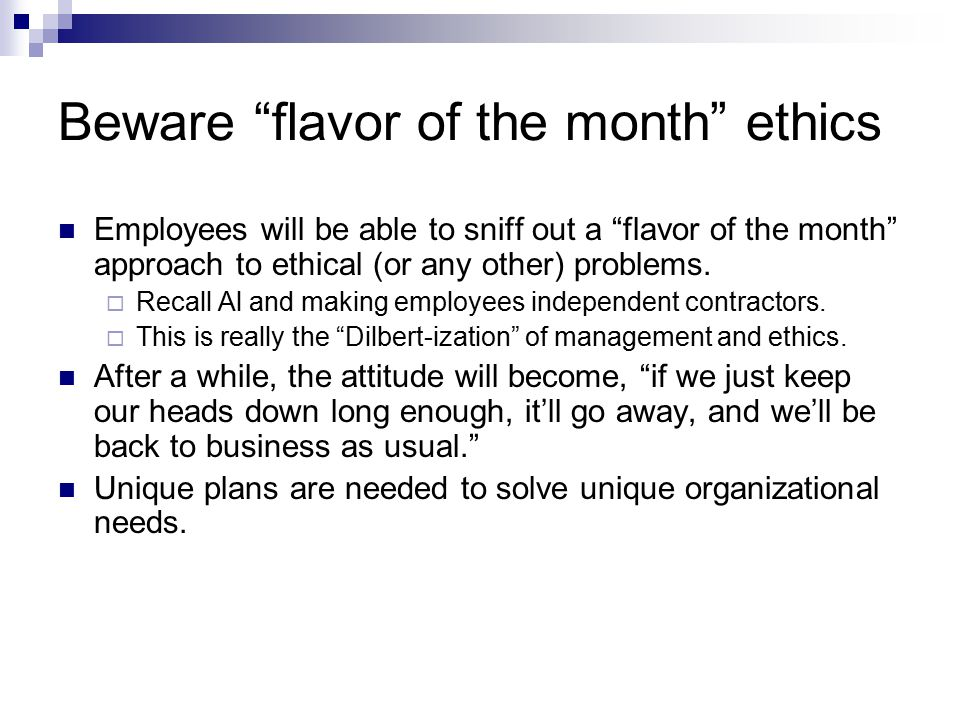 Beware flavor of the month ethics Employees will be able to sniff out a flavor of the month approach to ethical (or any other) problems.