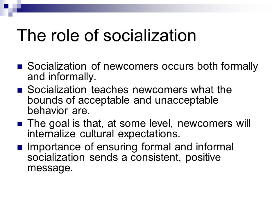 The role of socialization Socialization of newcomers occurs both formally and informally.