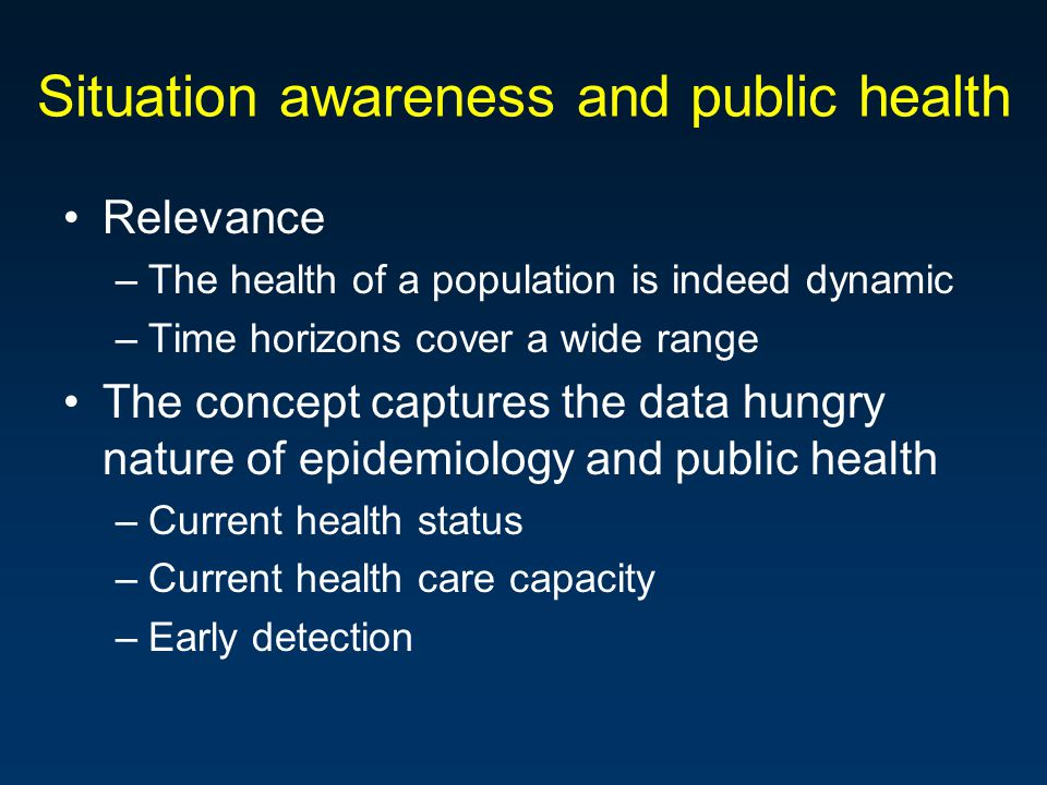 Situation awareness and public health Relevance –The health of a population is indeed dynamic –Time horizons cover a wide range The concept captures the data hungry nature of epidemiology and public health –Current health status –Current health care capacity –Early detection