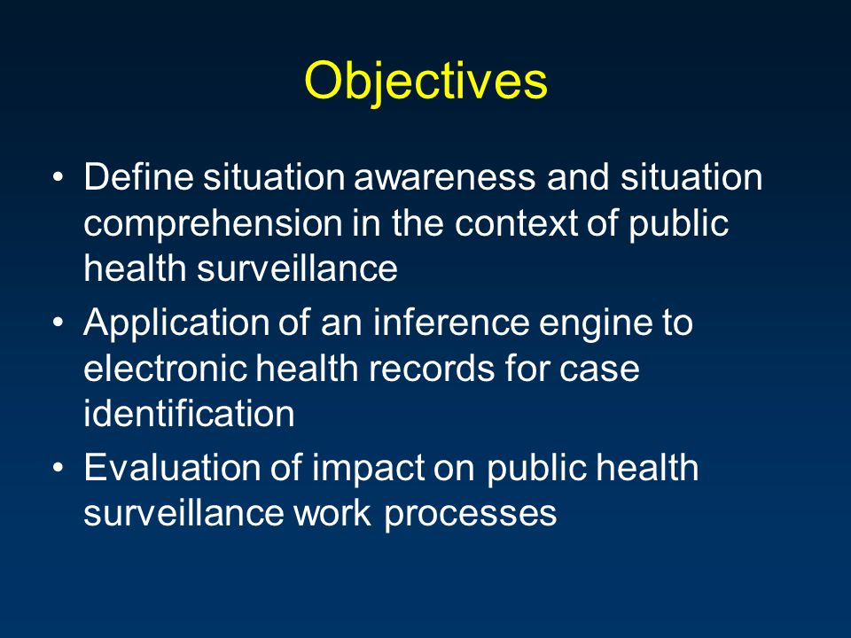 Objectives Define situation awareness and situation comprehension in the context of public health surveillance Application of an inference engine to electronic health records for case identification Evaluation of impact on public health surveillance work processes