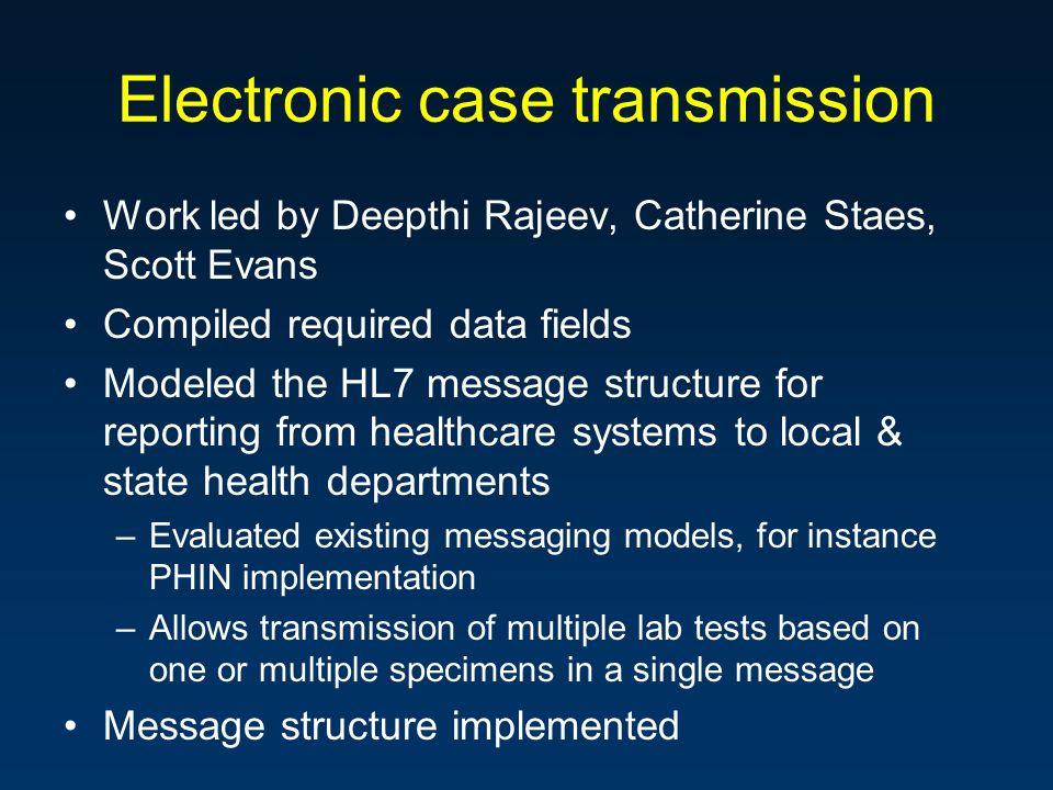Electronic case transmission Work led by Deepthi Rajeev, Catherine Staes, Scott Evans Compiled required data fields Modeled the HL7 message structure for reporting from healthcare systems to local & state health departments –Evaluated existing messaging models, for instance PHIN implementation –Allows transmission of multiple lab tests based on one or multiple specimens in a single message Message structure implemented