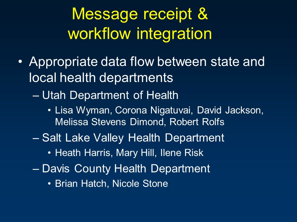 Message receipt & workflow integration Appropriate data flow between state and local health departments –Utah Department of Health Lisa Wyman, Corona Nigatuvai, David Jackson, Melissa Stevens Dimond, Robert Rolfs –Salt Lake Valley Health Department Heath Harris, Mary Hill, Ilene Risk –Davis County Health Department Brian Hatch, Nicole Stone
