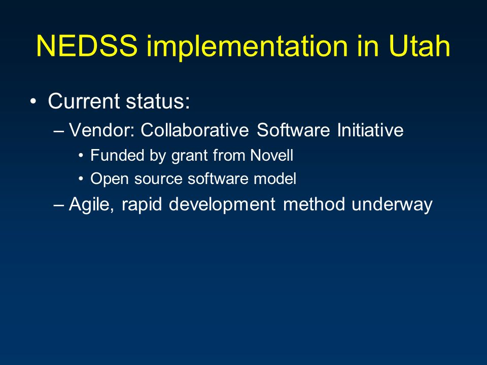 NEDSS implementation in Utah Current status: –Vendor: Collaborative Software Initiative Funded by grant from Novell Open source software model –Agile, rapid development method underway