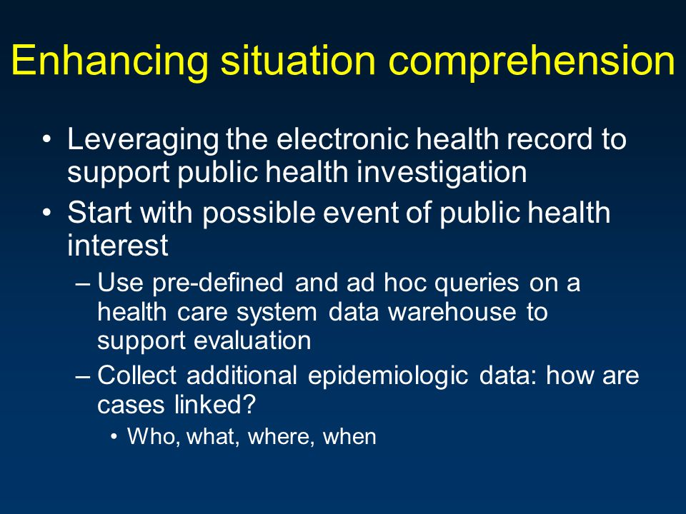 Enhancing situation comprehension Leveraging the electronic health record to support public health investigation Start with possible event of public health interest –Use pre-defined and ad hoc queries on a health care system data warehouse to support evaluation –Collect additional epidemiologic data: how are cases linked.