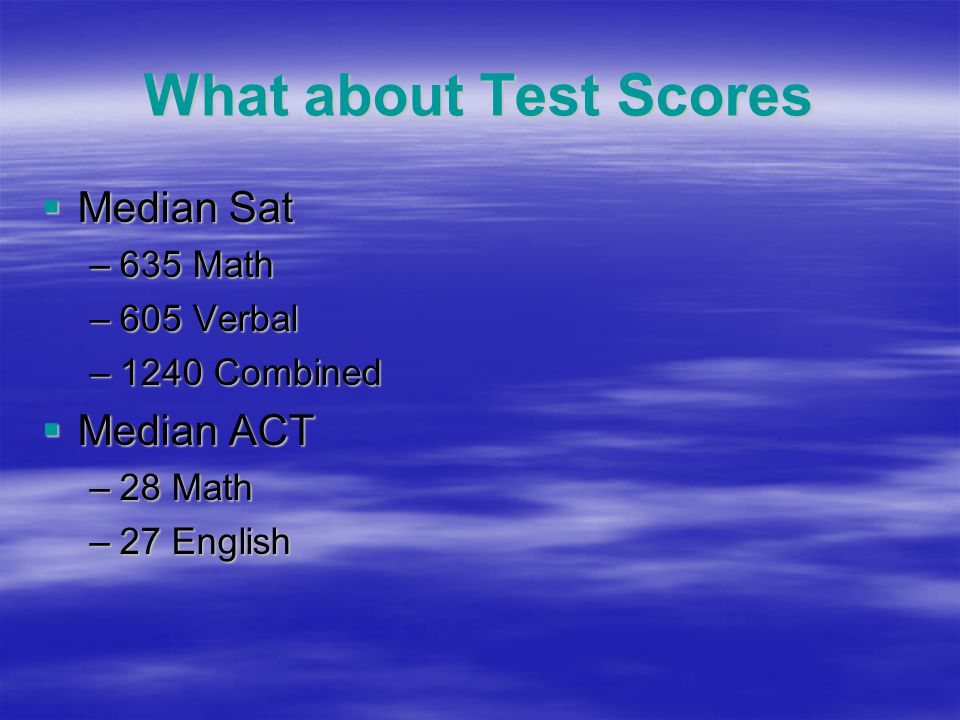 What about Test Scores  Median Sat –635 Math –605 Verbal –1240 Combined  Median ACT –28 Math –27 English