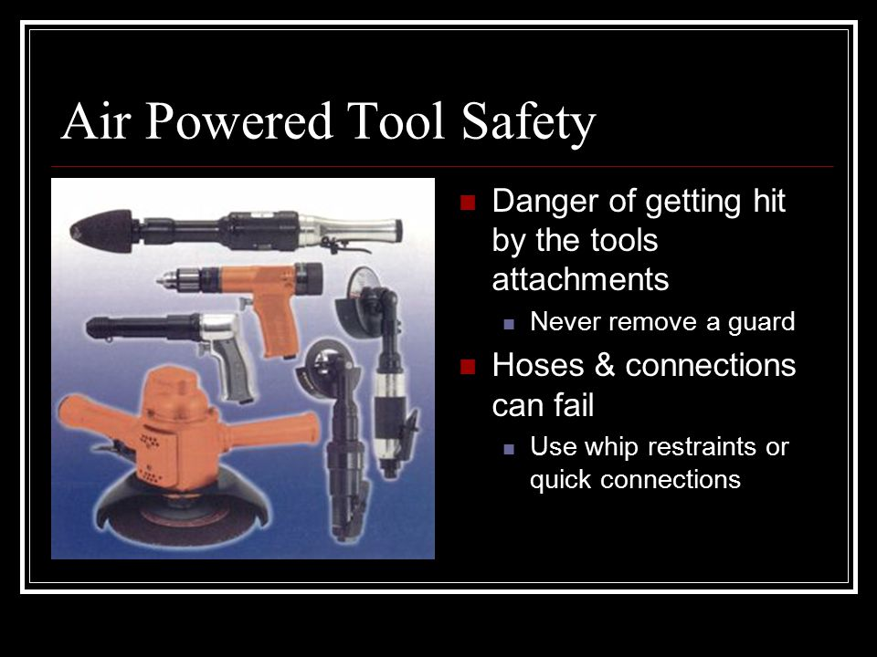 Air Powered Tool Safety Danger of getting hit by the tools attachments Never remove a guard Hoses & connections can fail Use whip restraints or quick connections
