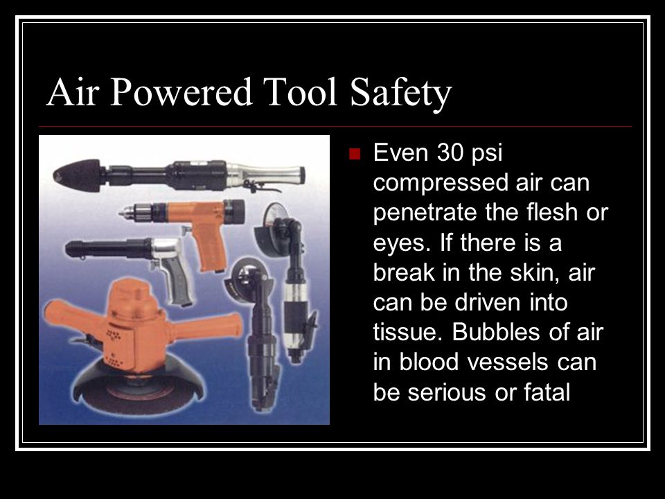 Air Powered Tool Safety Even 30 psi compressed air can penetrate the flesh or eyes.