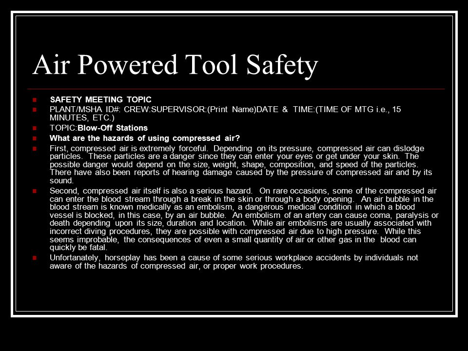 Air Powered Tool Safety SAFETY MEETING TOPIC PLANT/MSHA ID#: CREW:SUPERVISOR:(Print Name)DATE & TIME:(TIME OF MTG i.e., 15 MINUTES, ETC.) TOPIC:Blow-Off Stations What are the hazards of using compressed air.