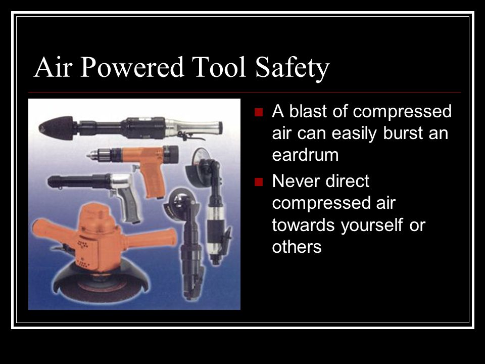 Air Powered Tool Safety A blast of compressed air can easily burst an eardrum Never direct compressed air towards yourself or others