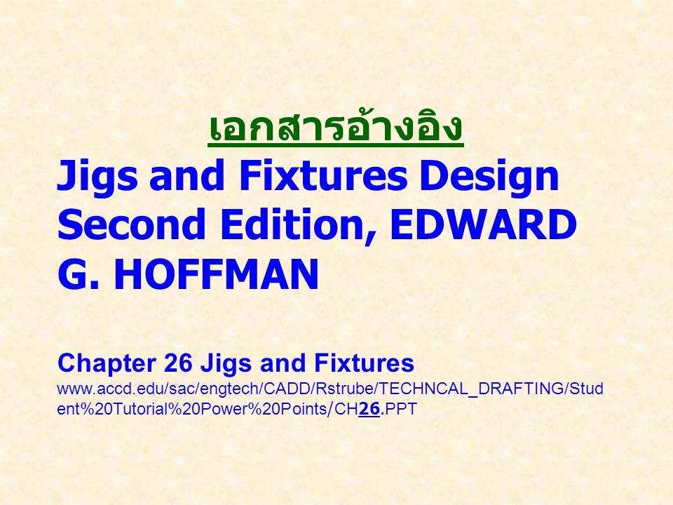 เอกสารอ้างอิง Jigs and Fixtures Design Second Edition, EDWARD G. HOFFMAN Chapter 26 Jigs and Fixtures www.accd.edu/sac/engtech/CADD/Rstrube/TECHNCAL_D