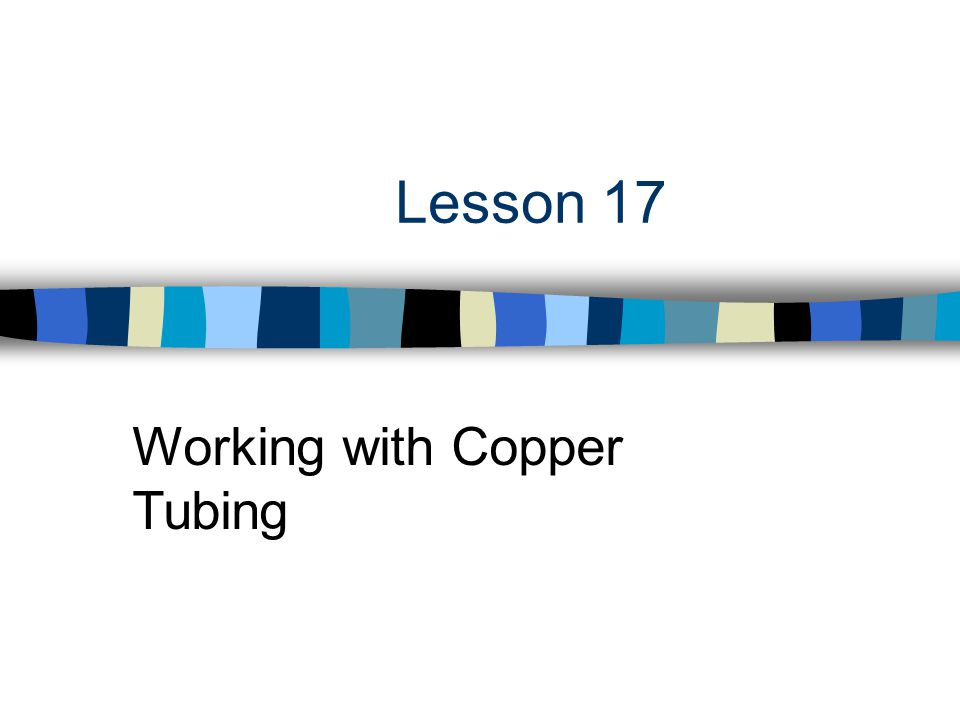 Lesson 17 Working with Copper Tubing