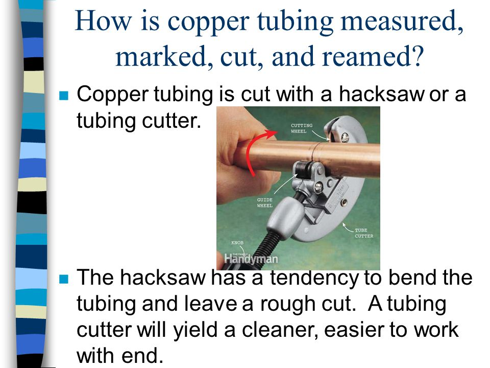 How is copper tubing measured, marked, cut, and reamed? n Copper tubing is cut with a hacksaw or a tubing cutter. n The hacksaw has a tendency to bend