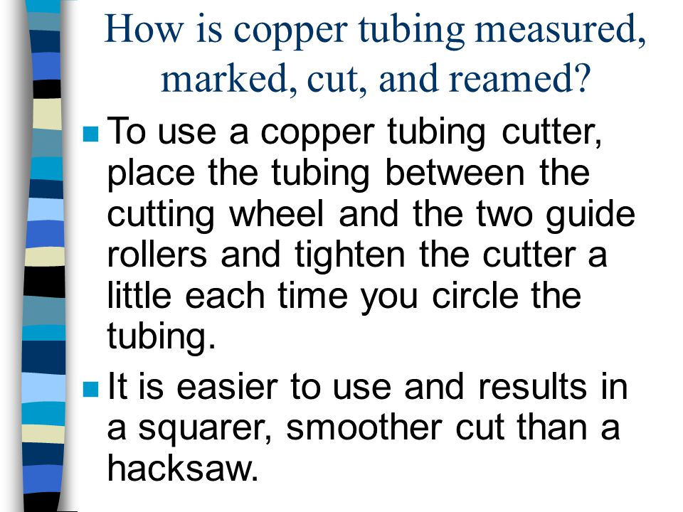 How is copper tubing measured, marked, cut, and reamed? n To use a copper tubing cutter, place the tubing between the cutting wheel and the two guide