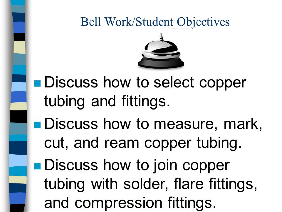 Bell Work/Student Objectives n Discuss how to select copper tubing and fittings. n Discuss how to measure, mark, cut, and ream copper tubing. n Discus