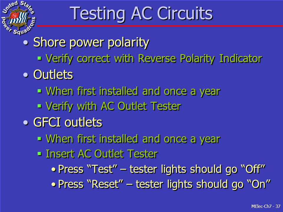 MElec-Ch7 - 37 Testing AC Circuits Shore power polarity  Verify correct with Reverse Polarity Indicator Outlets  When first installed and once a yea