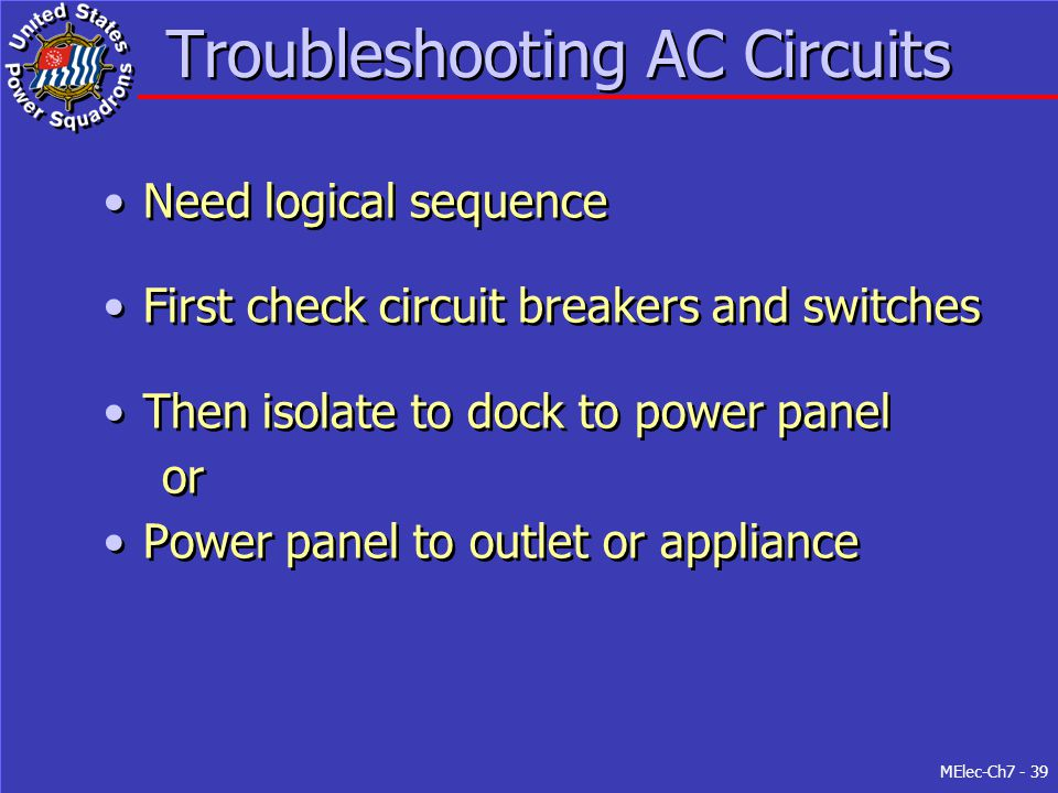 MElec-Ch7 - 39 Troubleshooting AC Circuits Need logical sequence First check circuit breakers and switches Then isolate to dock to power panel or Powe