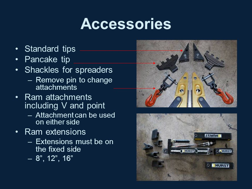 Accessories Standard tips Pancake tip Shackles for spreaders –Remove pin to change attachments Ram attachments including V and point –Attachment can be used on either side Ram extensions –Extensions must be on the fixed side –8 , 12 , 16