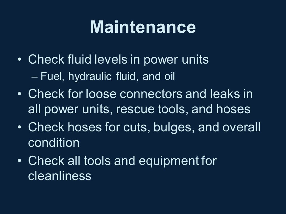 Maintenance Check fluid levels in power units –Fuel, hydraulic fluid, and oil Check for loose connectors and leaks in all power units, rescue tools, and hoses Check hoses for cuts, bulges, and overall condition Check all tools and equipment for cleanliness