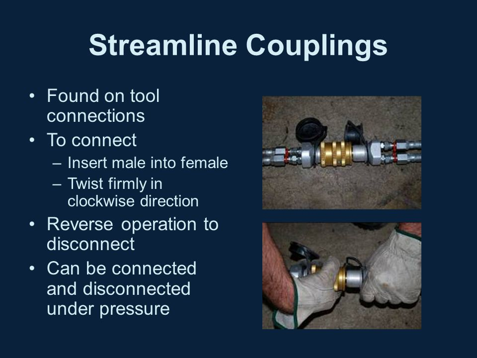 Streamline Couplings Found on tool connections To connect –Insert male into female –Twist firmly in clockwise direction Reverse operation to disconnect Can be connected and disconnected under pressure