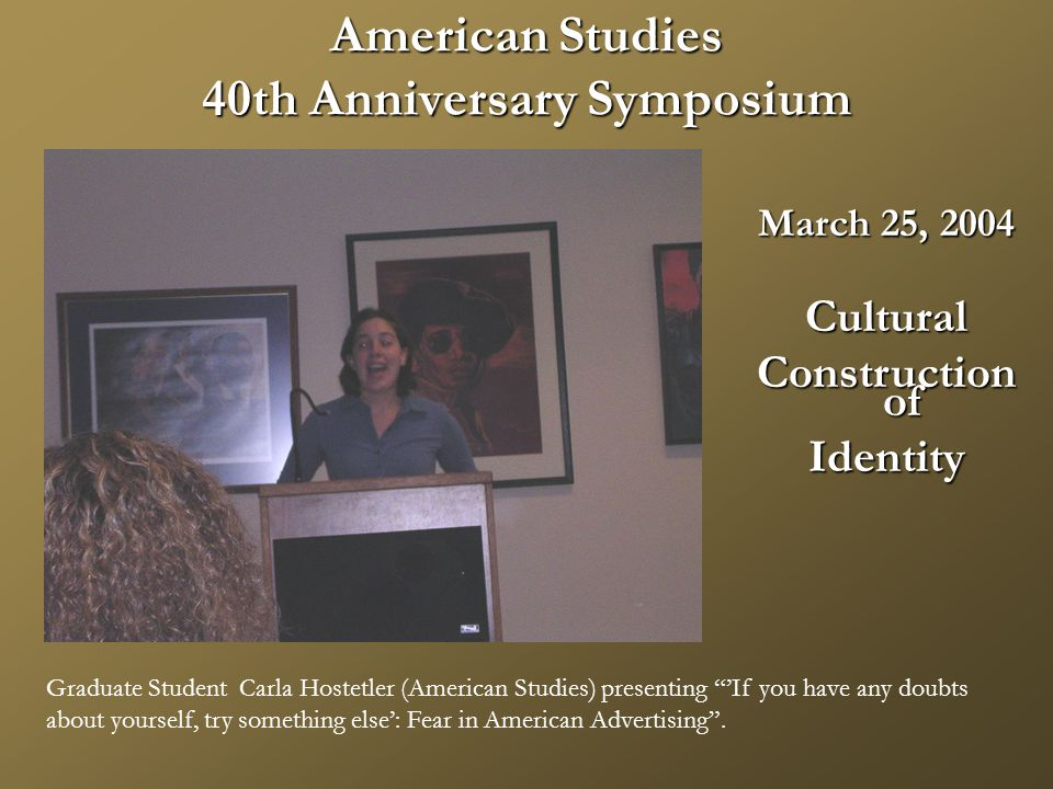 American Studies 40th Anniversary Symposium March 25, 2004 Cultural Construction of Identity Graduate Student Carla Hostetler (American Studies) presenting 'If you have any doubts about yourself, try something else': Fear in American Advertising .
