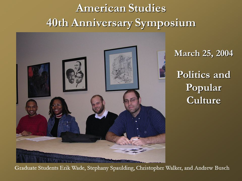 American Studies 40th Anniversary Symposium March 25, 2004 Politics and PopularCulture Graduate Students Erik Wade, Stephany Spaulding, Christopher Walker, and Andrew Busch