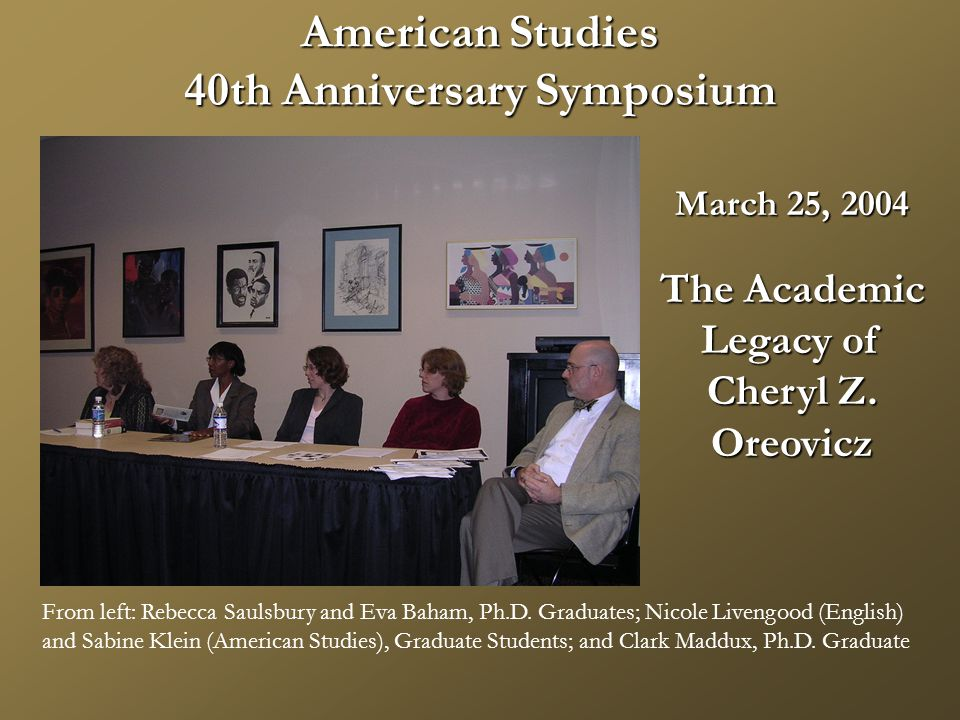 American Studies 40th Anniversary Symposium March 25, 2004 The Academic Legacy of Cheryl Z.