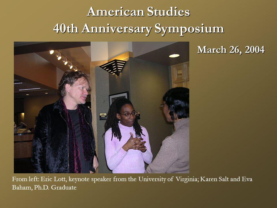 American Studies 40th Anniversary Symposium March 26, 2004 From left: Eric Lott, keynote speaker from the University of Virginia; Karen Salt and Eva Baham, Ph.D.