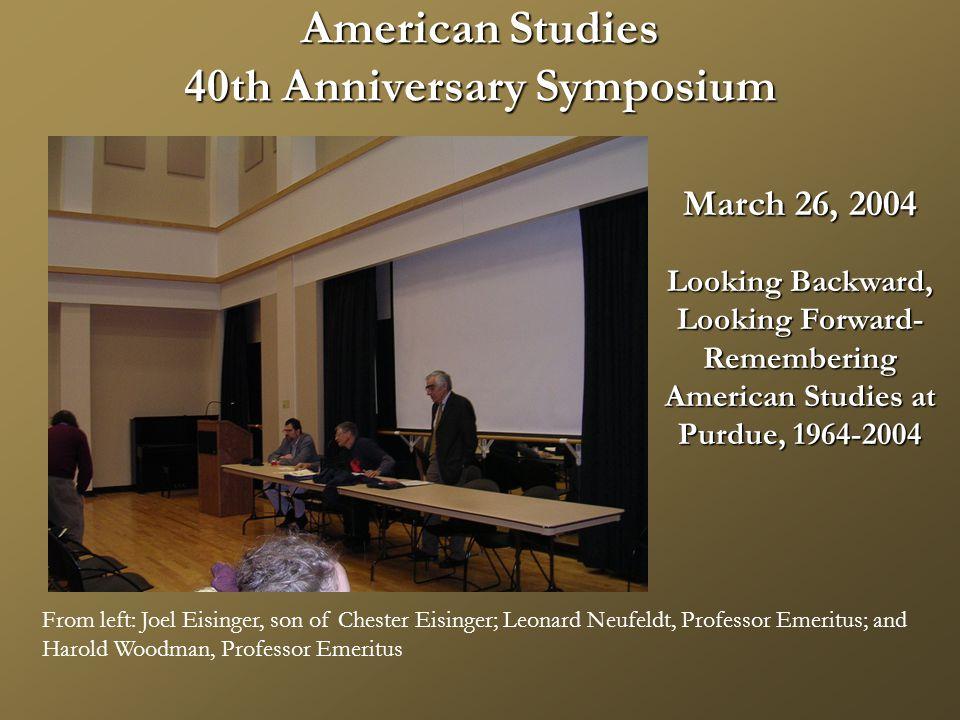 American Studies 40th Anniversary Symposium From left: Joel Eisinger, son of Chester Eisinger; Leonard Neufeldt, Professor Emeritus; and Harold Woodman, Professor Emeritus March 26, 2004 Looking Backward, Looking Forward- Remembering American Studies at Purdue, 1964-2004