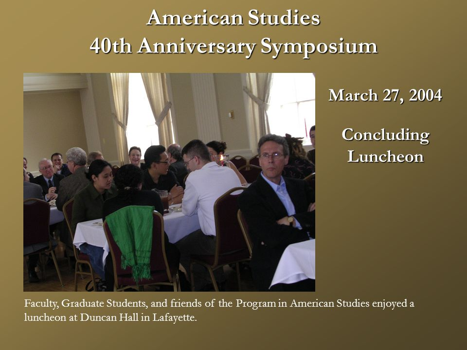American Studies 40th Anniversary Symposium March 27, 2004 ConcludingLuncheon Faculty, Graduate Students, and friends of the Program in American Studies enjoyed a luncheon at Duncan Hall in Lafayette.