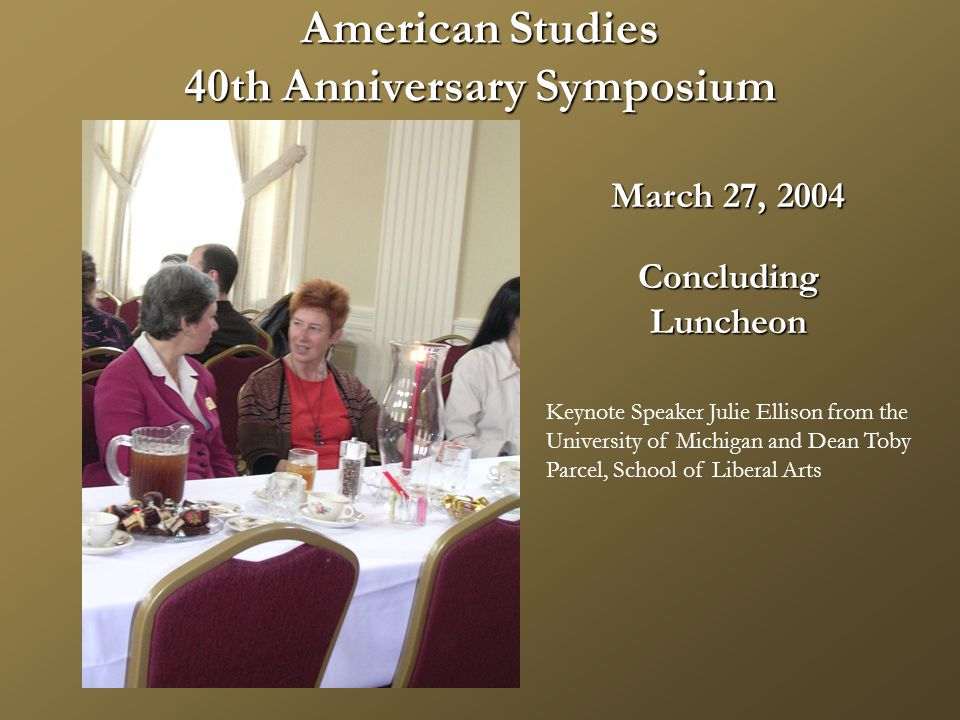 American Studies 40th Anniversary Symposium March 27, 2004 ConcludingLuncheon Keynote Speaker Julie Ellison from the University of Michigan and Dean Toby Parcel, School of Liberal Arts