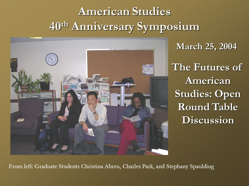 American Studies 40 th Anniversary Symposium From left: Graduate Students Christina Abreu, Charles Park, and Stephany Spaulding March 25, 2004 The Futures of American American Studies: Open Studies: Open Round Table Round Table Discussion Discussion