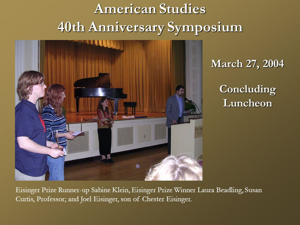 American Studies 40th Anniversary Symposium March 27, 2004 ConcludingLuncheon Eisinger Prize Runner-up Sabine Klein, Eisinger Prize Winner Laura Beadling, Susan Curtis, Professor; and Joel Eisinger, son of Chester Eisinger.