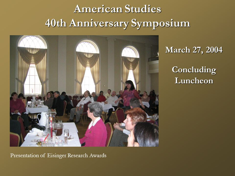 American Studies 40th Anniversary Symposium March 27, 2004 ConcludingLuncheon Presentation of Eisinger Research Awards