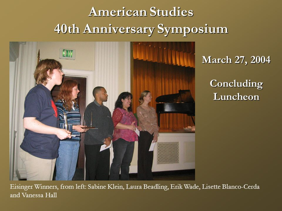 American Studies 40th Anniversary Symposium March 27, 2004 ConcludingLuncheon Eisinger Winners, from left: Sabine Klein, Laura Beadling, Erik Wade, Lisette Blanco-Cerda and Vanessa Hall