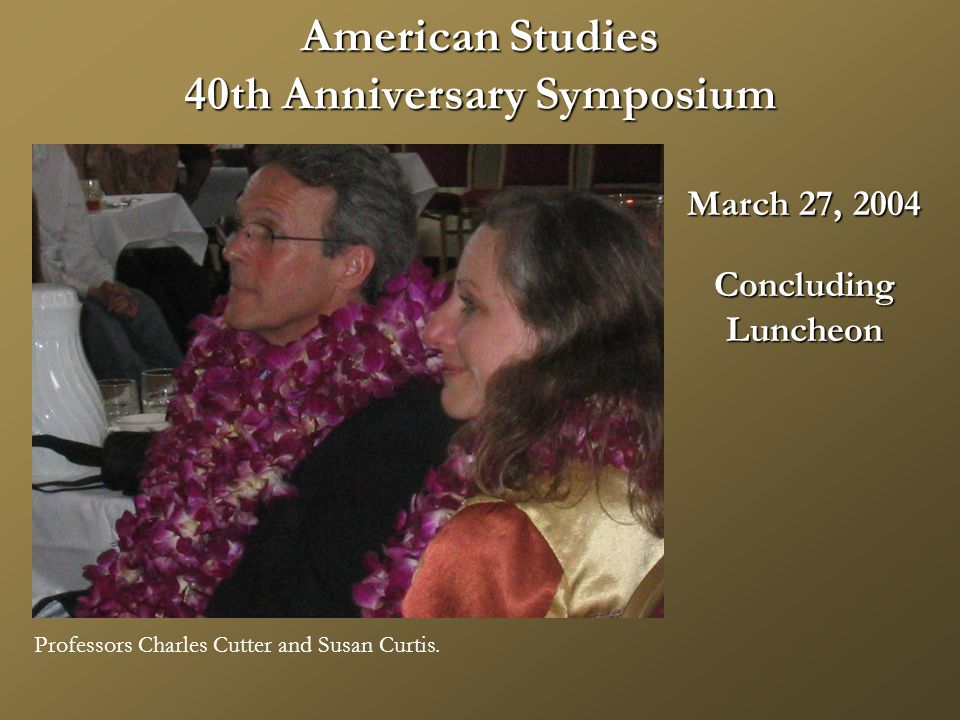 American Studies 40th Anniversary Symposium March 27, 2004 ConcludingLuncheon Professors Charles Cutter and Susan Curtis.