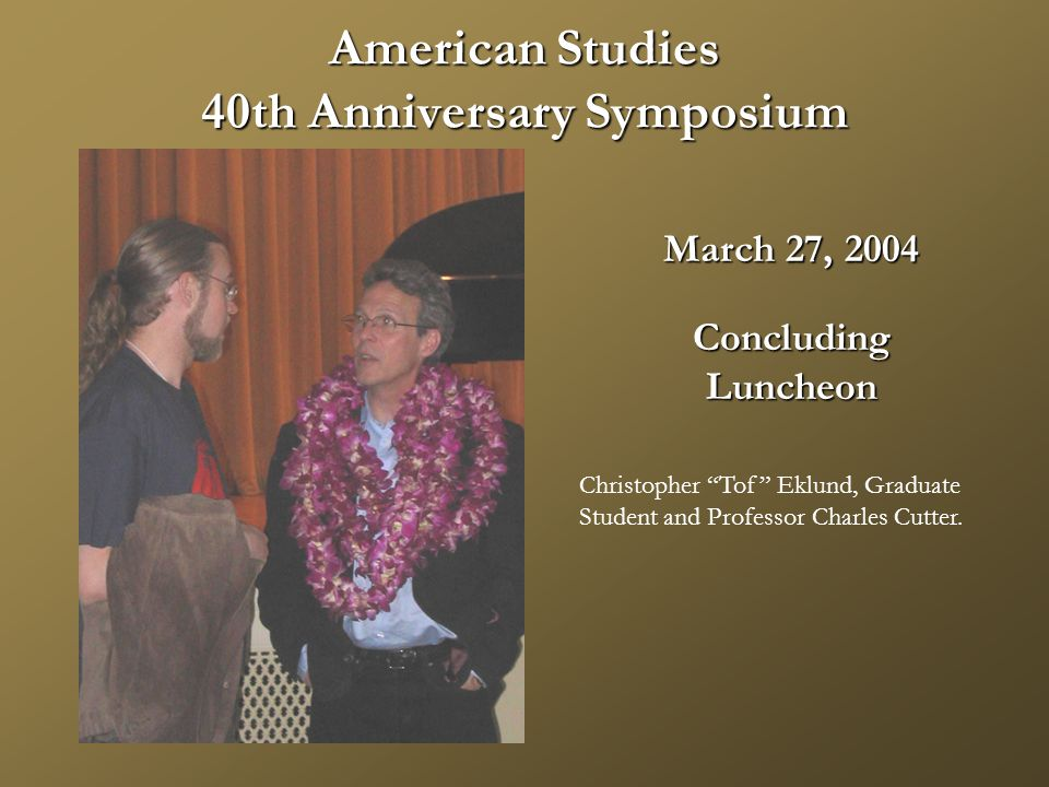 American Studies 40th Anniversary Symposium March 27, 2004 ConcludingLuncheon Christopher Tof Eklund, Graduate Student and Professor Charles Cutter.