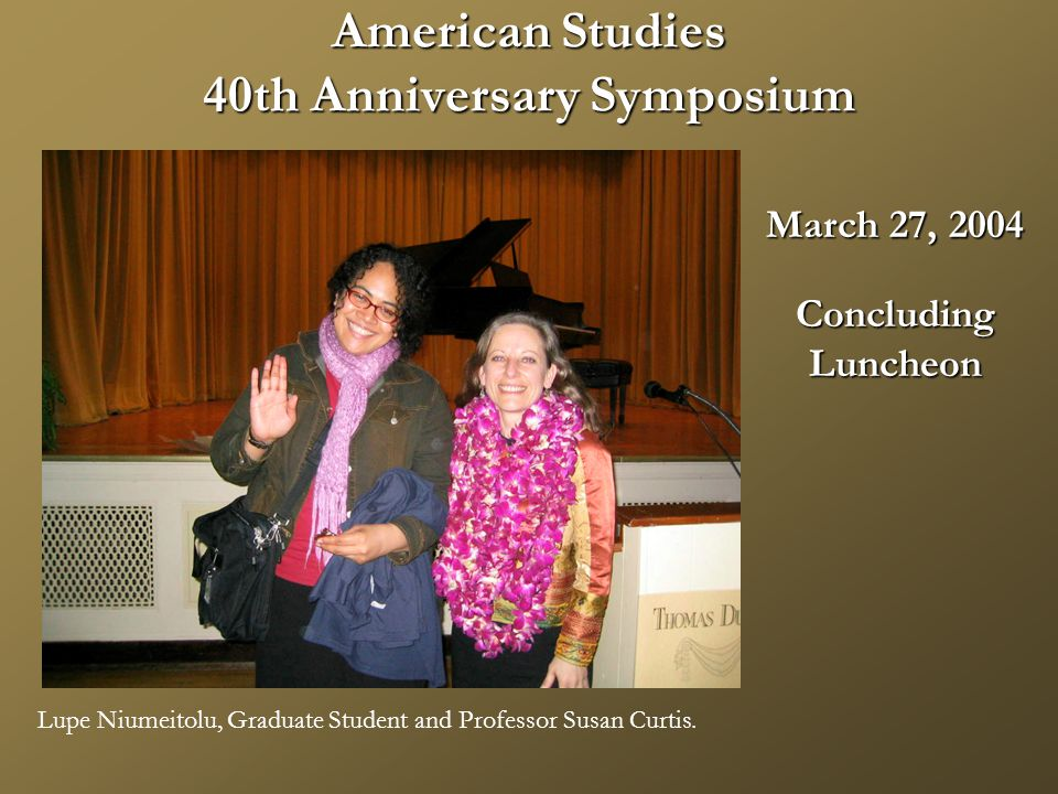 American Studies 40th Anniversary Symposium March 27, 2004 ConcludingLuncheon Lupe Niumeitolu, Graduate Student and Professor Susan Curtis.