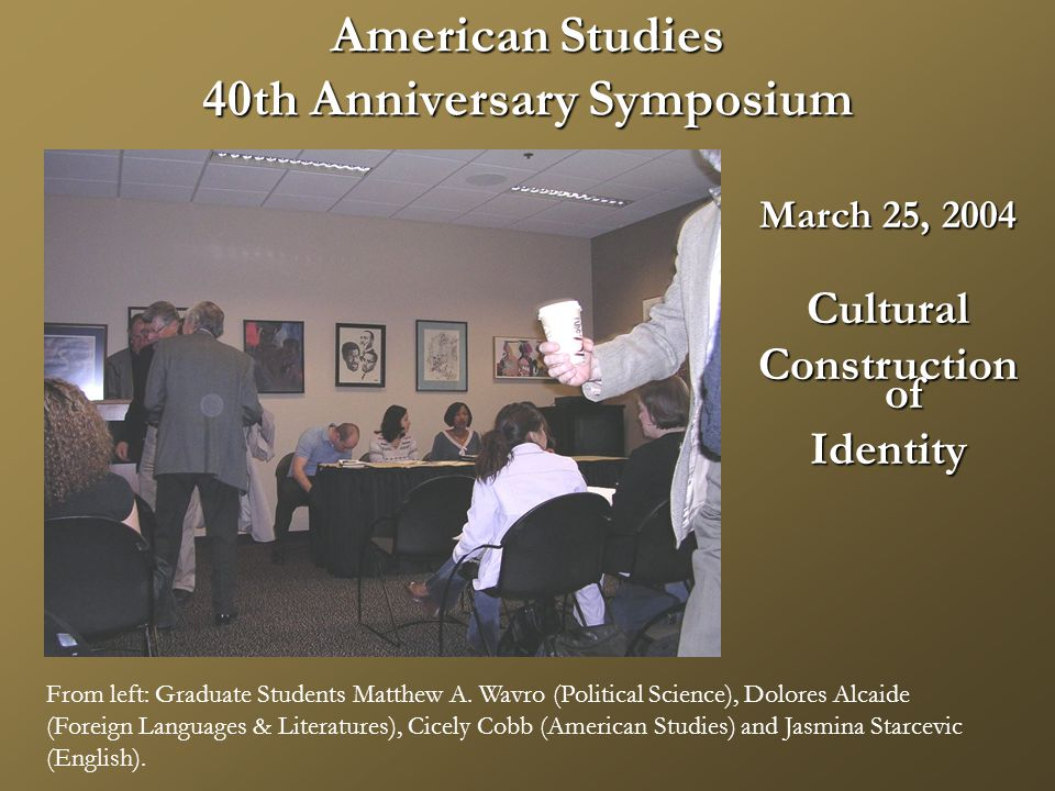 American Studies 40th Anniversary Symposium March 25, 2004 Cultural Construction of Identity From left: Graduate Students Matthew A.