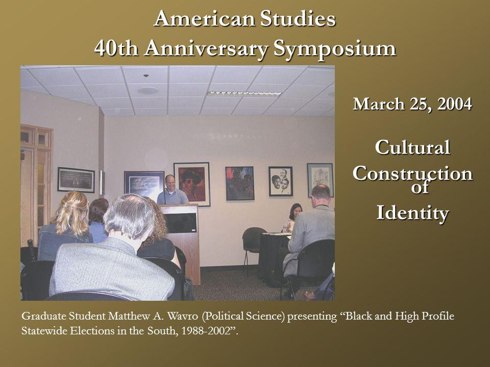 American Studies 40th Anniversary Symposium March 25, 2004 Cultural Construction of Identity Graduate Student Matthew A.