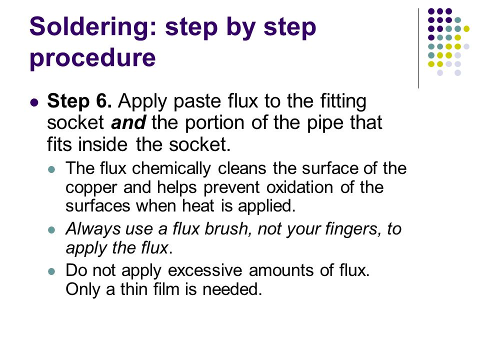 Soldering: step by step procedure Step 6. Apply paste flux to the fitting socket and the portion of the pipe that fits inside the socket. The flux che